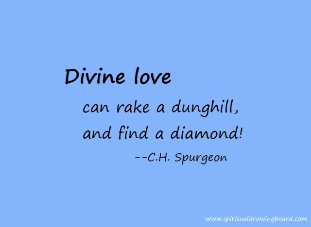 Divine love can rake a dunghill--Spurgeon